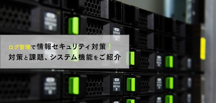 ログ管理で情報セキュリティ対策!課題やシステム機能もご紹介