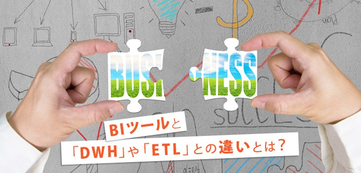 【図解】BIツールと「DWH」や「ETL」との違いとは?