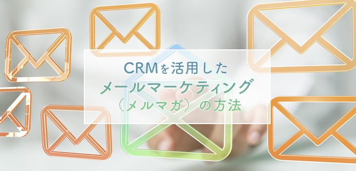 CRMを活用したメールマーケティング(メルマガ)の方法とは?