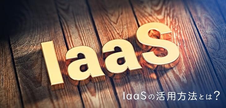 大企業も中小企業も導入すべき!IaaSの活用方法とは?