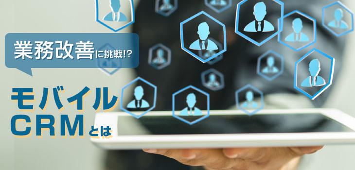 モバイルCRMとは?業務改善への効果を探る!必要性や機能も紹介!