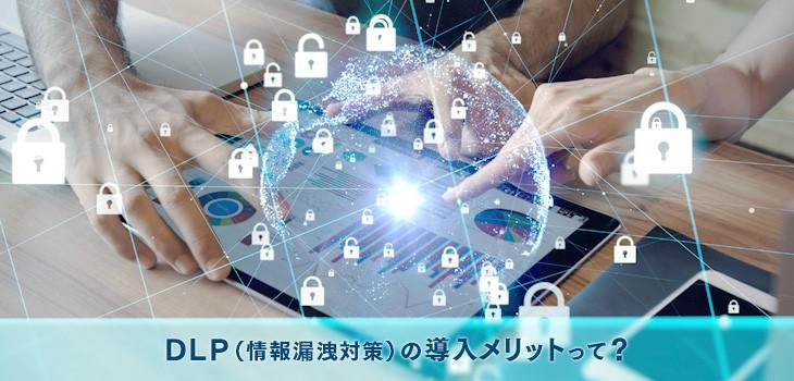 今のセキュリティで十分?DLP(情報漏洩対策)導入のメリットを紹介