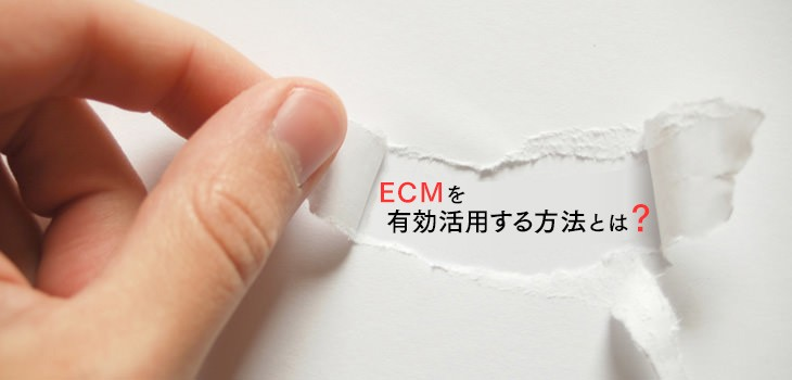 ECMの活用方法をご紹介。これから差がつくECM