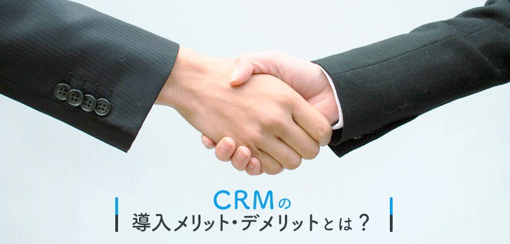 CRMの導入メリット・デメリットとは?注意点も解説!
