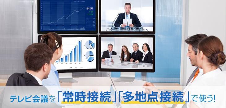 テレビ会議の使い方|会議だけじゃない「常時接続」「多地点接続」で使う!