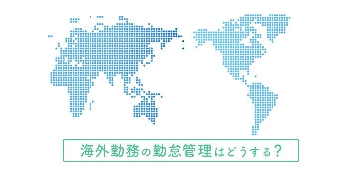 海外勤務でも勤怠管理!管理方法・注意点と勤怠管理システムの機能