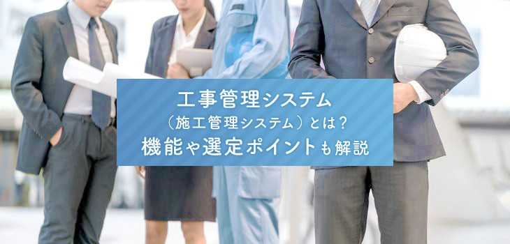 工事管理システムとは?機能・選定ポイント・おすすめ11製品ご紹介!