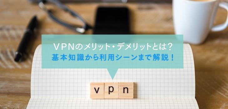 VPNのメリット・デメリットとは?基本知識から利用シーンまで解説!