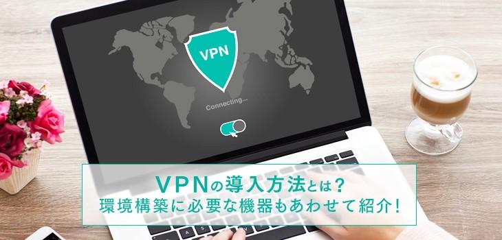 VPNの導入方法とは?環境構築に必要な機器もあわせて紹介!