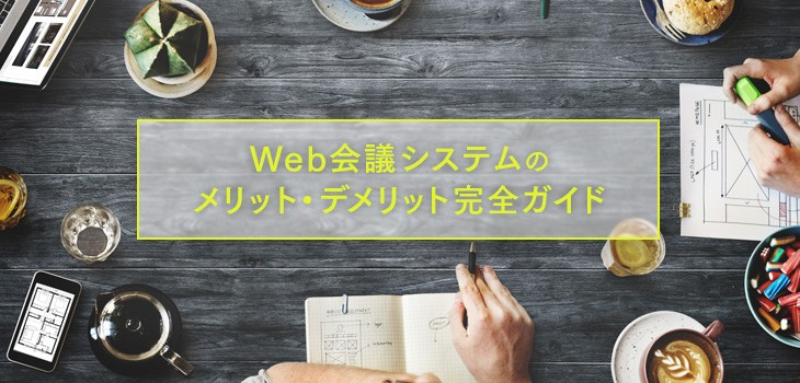 Web会議のメリット・デメリットまとめ。テレビ会議との比較解説