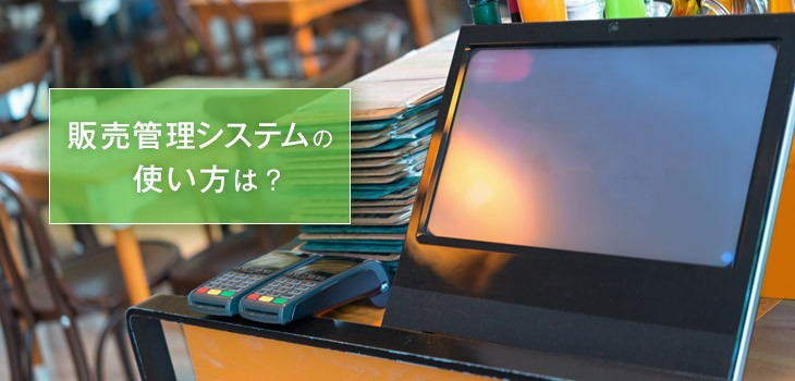 販売管理システムの使い方は?導入前の疑問を解決