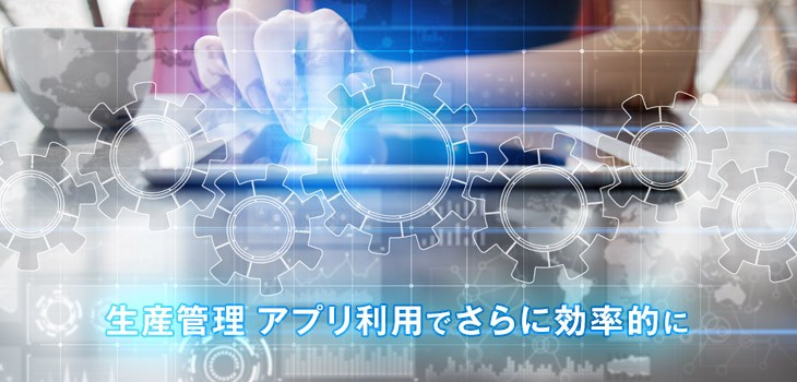生産管理はアプリ利用でさらに効率的に!タブレット対応システムを紹介