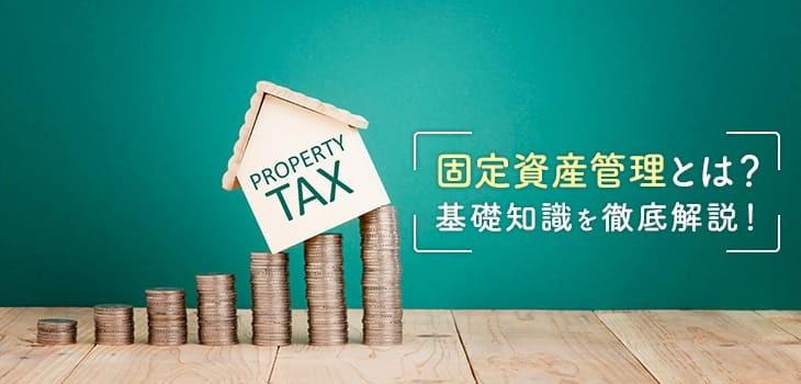 固定資産管理とは?業務内容や運用方法など基礎知識を徹底解説!