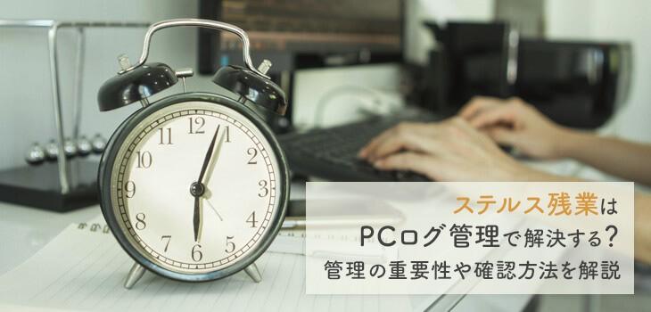 ステルス残業はPCログ管理で解決する?管理の重要性や確認方法を解説