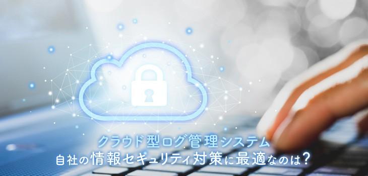 クラウド型ログ管理システム 自社の情報セキュリティ対策に最適なのは?