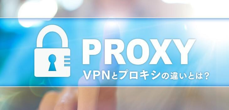 VPNとプロキシの違いとは?利用時の注意点・選び方も解説!