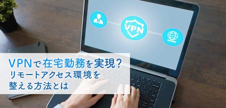 VPNで在宅勤務を実現?リモートアクセス環境を整える方法とは