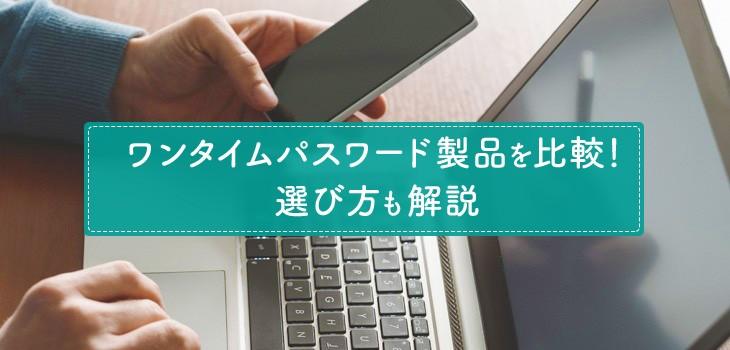クラウド・オンプレミス型ワンタイムパスワード製品比較9選!選び方も解説