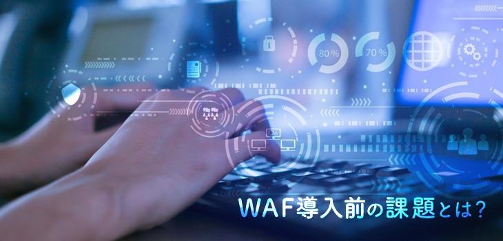 WAF導入前の課題とは?メリットと課題解決のための選び方も解説!