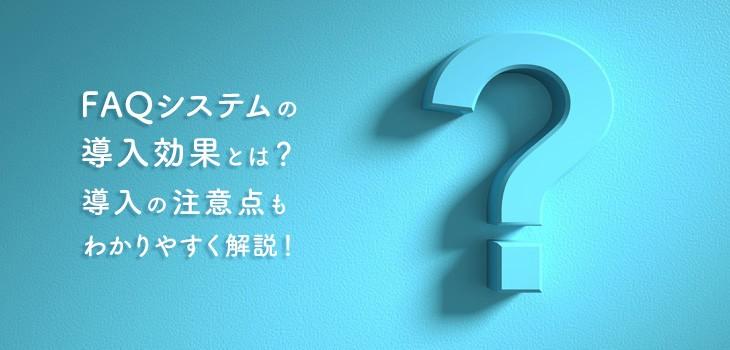 FAQシステムの導入効果とは?導入の注意点もわかりやすく解説!