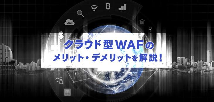 クラウド型WAFのメリット・デメリットとは?導入前の注意点も解説!