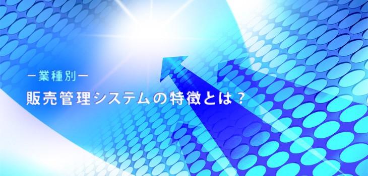 【業種別】販売管理システムの特徴を解説!