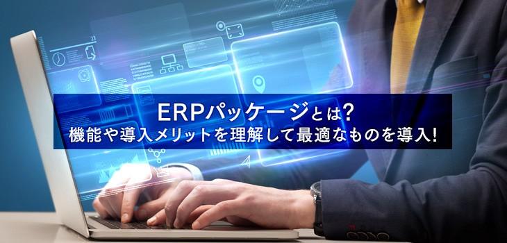 ERPパッケージとは?機能や導入メリットを分かりやすく解説!