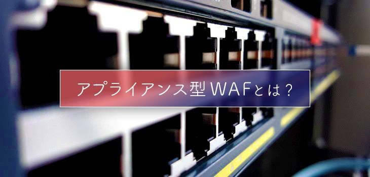 アプライアンス型WAFとは?クラウド型・ホスト型との違いも解説!