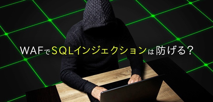 WAFでSQLインジェクションは防げる?改ざんの事例や事後対策も解説!