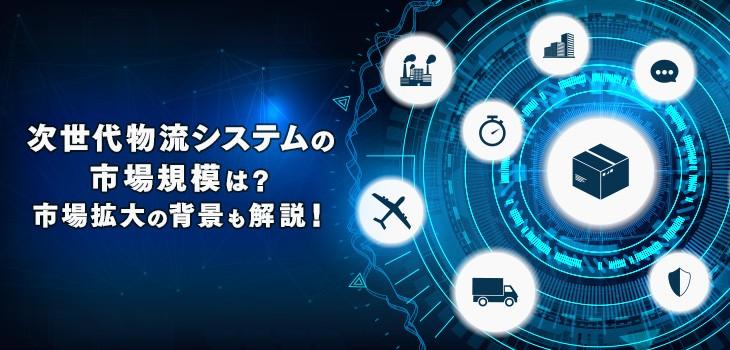 次世代物流システムの市場規模は?市場が拡大している背景も解説!