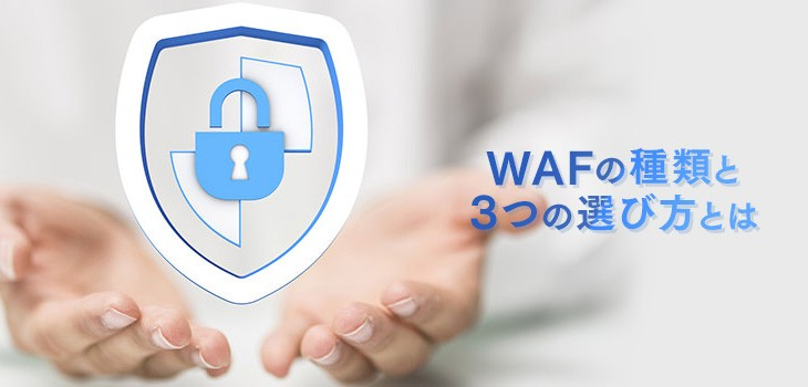 WAFの種類と3つの選び方とは|検知方式や必要性もやさしく解説!