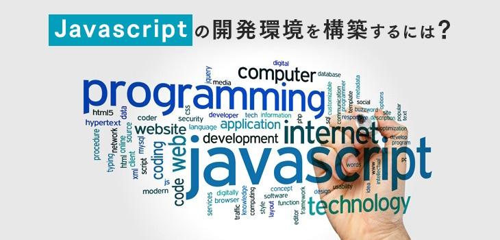 Javascriptの開発環境を構築するには?おすすめのツール12選!