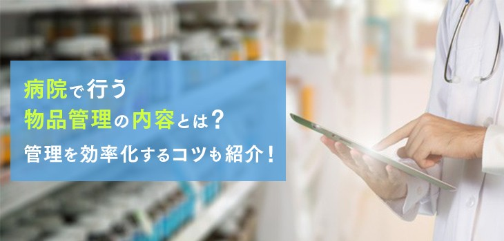 病院で行う物品管理の内容とは?管理を効率化するコツも紹介!