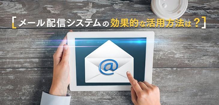 メール配信システムの効果的な活用方法は?製品選びのコツも解説!