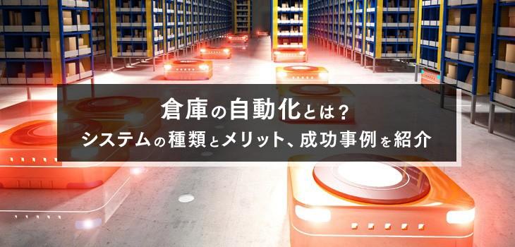 倉庫の自動化とは?システムの種類とメリット、成功事例を一挙紹介!