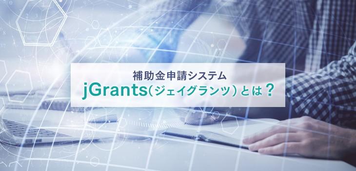 補助金申請システム「jGrants(ジェイグランツ)」とは?わかりやすく解説!