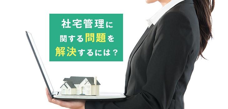 社宅管理を行う際の問題とは?解決方法も紹介!