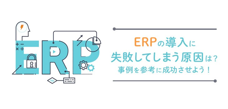 ERP導入に失敗するのはなぜ?事例や成功させるポイントを紹介!