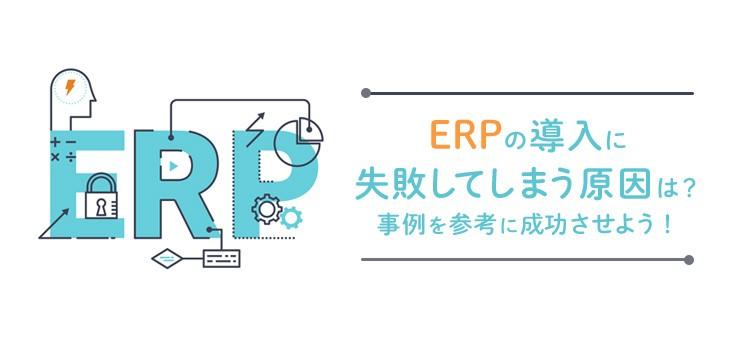 ERPの導入に失敗してしまう原因は?事例を参考に成功させよう!