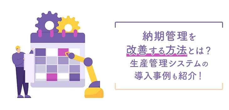 納期管理を改善する方法とは?生産管理システムの導入事例も紹介!