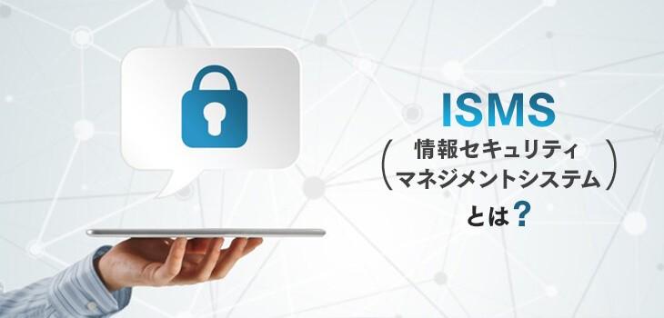 ISMS(情報セキュリティマネジメントシステム)とは?簡単に解説