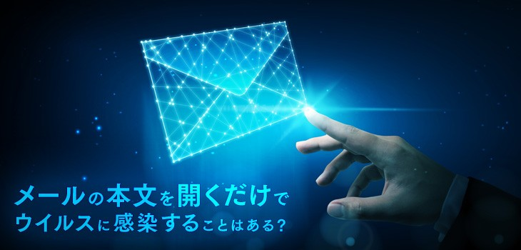 メールの本文を開くだけでウイルスに感染することはある?