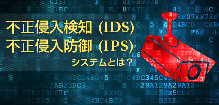 IDS・IPS(不正侵入検知・防御)の違いとは?種類や仕組みを徹底解説