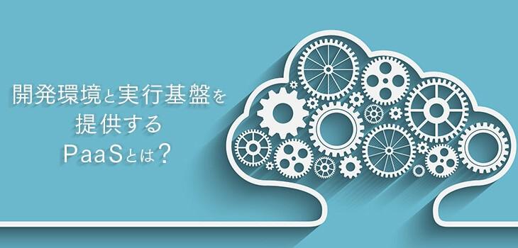 開発環境と実行基盤を提供するPaaSとは?利用するメリットもご紹介