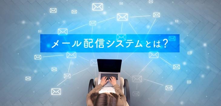 メール配信システムとは?導入メリット、注意点、選び方を解説