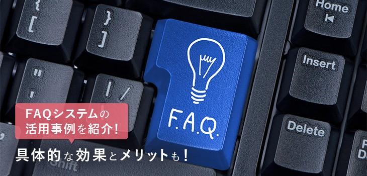 FAQシステムの活用事例を紹介!具体的な効果とメリットも!