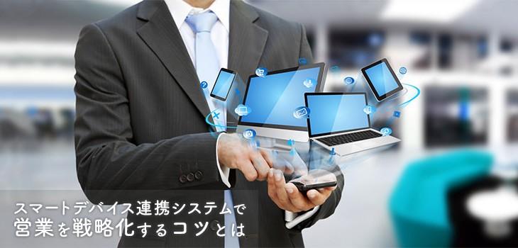 スマートデバイス連携システムで営業を制する!戦略化のコツはこれだ