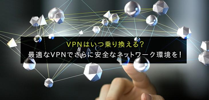 VPNはいつ乗り換える?最適なVPNでさらに安全なネットワーク環境を!