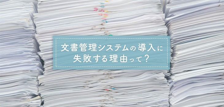 企業が文書管理システムの導入に失敗する5つの理由と対策方法とは?