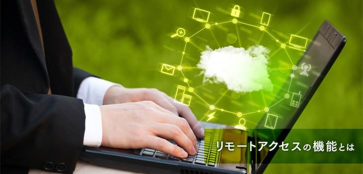 リモートアクセスの6つの機能 社外から社内システムへアクセスして業務効率化!